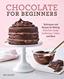 Chocolate for Beginners: Techniques and Recipes for Making Chocolate Candy, Confections, Cakes and...