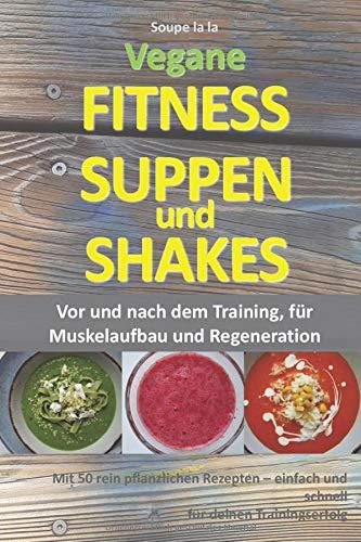 Vegane Fitness Suppen und Shakes: Vor und nach dem Training, für Muskelaufbau und Regeneration