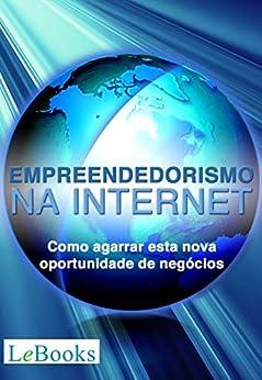 Empreendedorismo na Internet: Como agarrar esta nova oportunidade de negócios (Gratuito) por [Dailton Felipini]