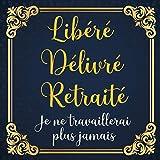 Libéré Délivré Retraité: Livre D'or Retraite pour Homme - 100...