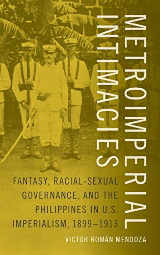 Metroimperial Intimacies: Fantasy, Racial-Sexual Governance, and the Philippines in U.S. Imperialism, 1899-1913 (Perverse Modernities)