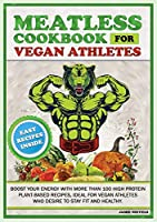 Meatless Cookbook for Vegan Athletes: Boost Your Energy with More Than 100 High Protein Plant-Based Recipes, Ideal for Vegan Athletes Who Desire to Stay Fit and Healthy. (Plant-Based Diet for Athletes)