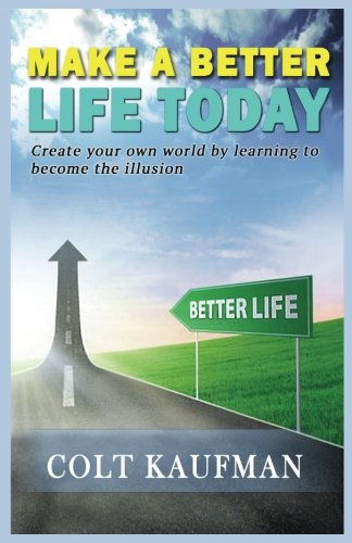 Book: Make a Better Life Today - Create Your Own World by Learning to Become the Illusion! by Colt Kaufman