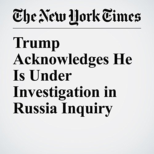Trump Acknowledges He Is Under Investigation in Russia Inquiry copertina
