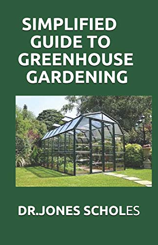 SIMPLIFIED GUIDE TO GREENHOUSE GARDENING: The Complete Guide To Build A Greenhouse And Grow Herbs,Fruits And Vegetables And Become A Successful Grower