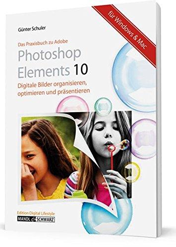 Das Praxisbuch zu Adobe Photoshop Elements 10: Bilder organisieren, optimieren und präsentieren - für Windows & Mac