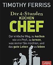Der 4-Stunden-(Küchen-)Chef: Der einfache Weg, zu kochen wie ein Profi, zu lernen, was immer Sie möchten, und das gute Leb...