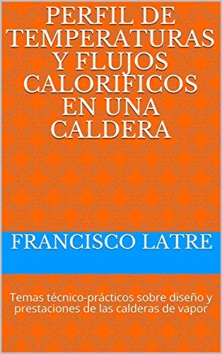 PERFIL DE TEMPERATURAS Y FLUJOS CALORIFICOS EN UNA CALDERA: Temas técnico-prácticos sobre diseño y prestaciones de las calderas de vapor