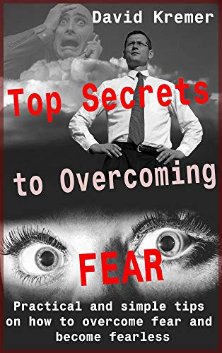 Top Secrets to Overcoming Fear: Practical and simple tips on how to overcome fear and become fearless by [David Kremer]