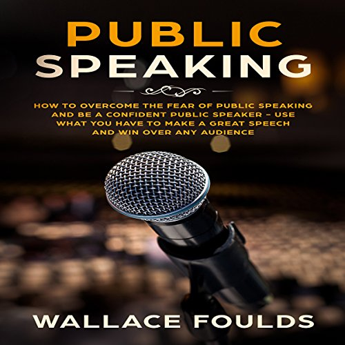 Public Speaking: How to Overcome the Fear of Public Speaking and Be a Confident Public Speaker - Use What You Have to Make a Great Speech and Win over Any Audience Titelbild