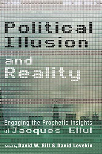 Political Illusion and Reality: Engaging the Prophetic Insights of Jacques Ellul (English Edition)