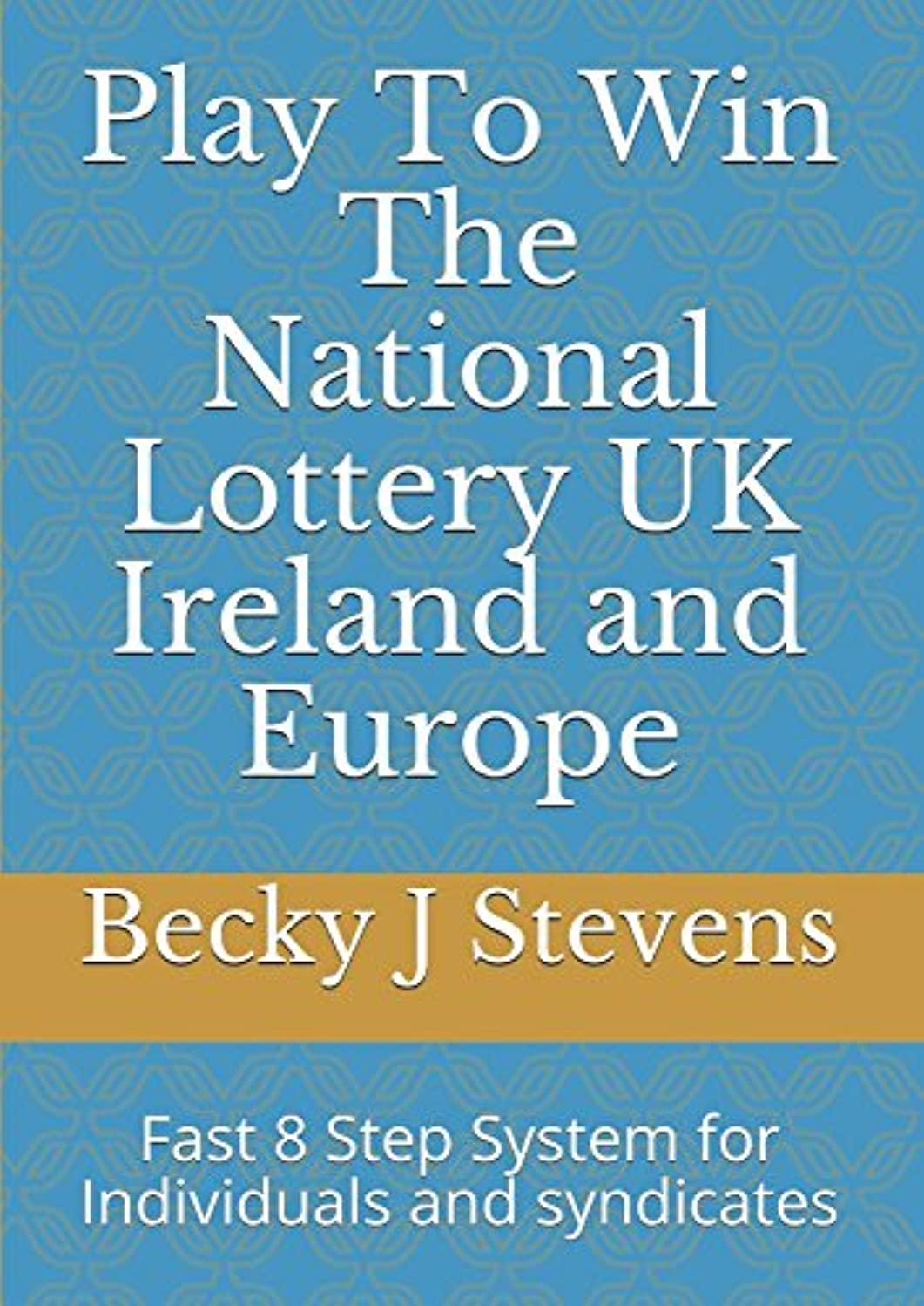 Play To Win The National Lottery UK Ireland and Europe: Fast 8 Step System for Individuals and syndicates