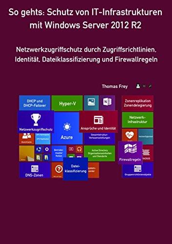 So gehts: Schutz von IT-Infrastrukturen mit Windows Server 2012 R2: Netzwerkzugriffschutz durch Zugriffsrichtlinien, Identität, Dateiklassifizierung und Firewallregeln