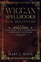 Wiccan Spellbooks for Beginners: Candle, Herbal, Crystal, and Moon Spells for Witchcraft Practitioners