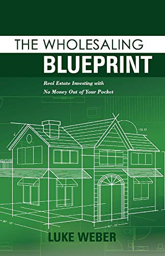 Real Estate Investing Books! - The Wholesaling Blueprint: Real Estate Investing with No Money out of your Pocket