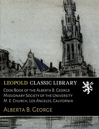 Cook Book of the Alberta B. George Missionary Society of the University M. E. Church, Los Angeles, California