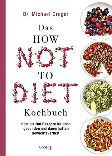 Das HOW NOT TO DIET Kochbuch: Mehr als 100 Rezepte für gesunden und dauerhaften Gewichtsverlust