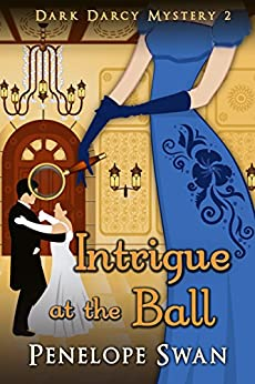Intrigue at the Ball ~ A Pride and Prejudice Variation: (A romantic Regency mystery for Jane Austen fans) (Dark Darcy Mysteries Book 2) by [Penelope Swan]