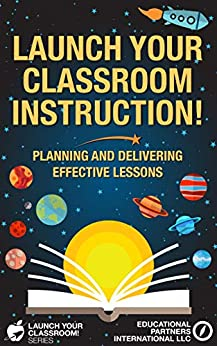 Launch Your Classroom Instruction!: Planning and Delivering Effective Lessons (Launch Your Classroom! Series Book 3) by [Educational Partners International LLC, Anthony Scannella, Sharon McCarthy]