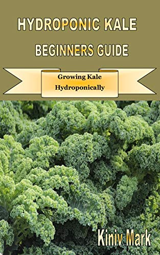 HYDROPONIC KALE BEGINNERS GUIDE: Growing Kale Hydroponically (English Edition)