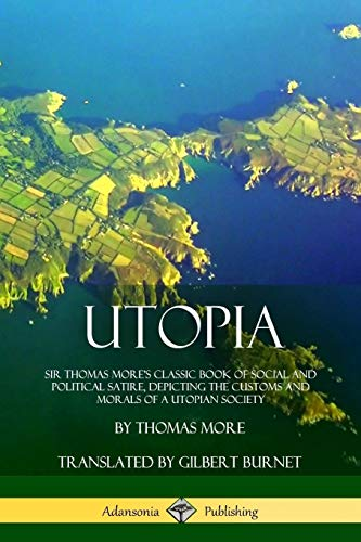 Utopia: Sir Thomas More's Classic Book of Social and Political Satire, Depicting the Customs and Morals of a Utopian Society