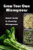 Grow Your Own Microgreens: Detail Guide to Growing Microgreens: Microgreens Gardening