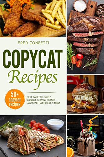Copycat Recipes: The Ultimate Step-by-Step Cookbook to making the most famous Fast Food recipes at Home! by [Fred Confetti]