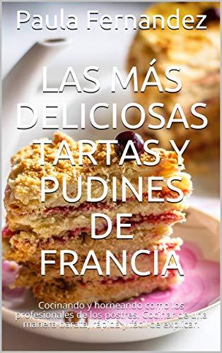 Las más deliciosas tartas y pudines de Francia: Cocinando y horneando como los profesionales de los postres. Cocinar de una manera barata, rápida y fácil de explicar.