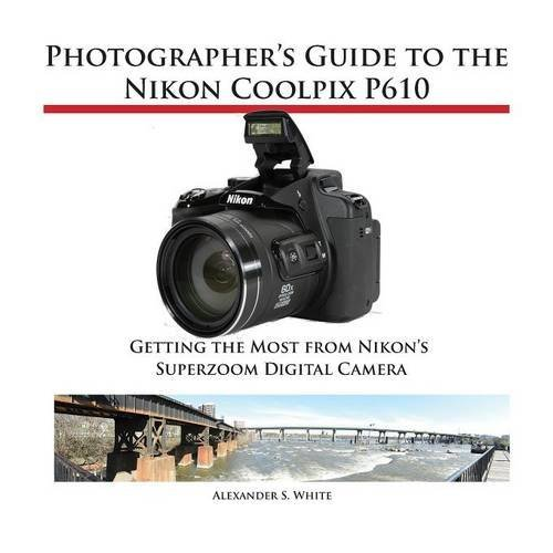 Photographer's Guide to the Nikon Coolpix P610 by Alexander S. White (10-May-2015) Paperback