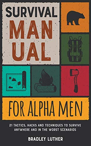 Survival Manual for Alpha Men: 21 Tactics, Hacks and Techniques to Survive Anywhere and in the Worst Scenarios (Survival Skills and Hacks)