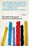 The despatches, minutes, and correspondence, of the Marquess Wellesley, K. G.: during his administration in India Volume 1 (English Edition)