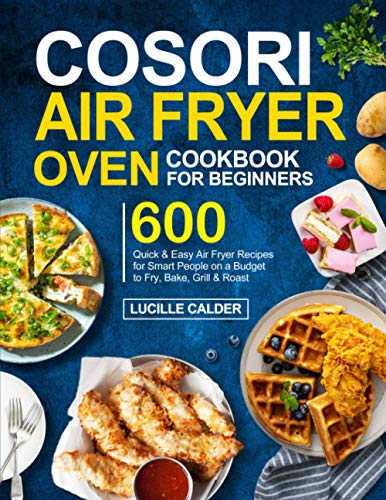 COSORI Air Fryer Oven Cookbook for Beginners: 600 Quick & Easy Air Fryer Recipes for Smart People on a Budget to Fry, Bake, Grill & Roast