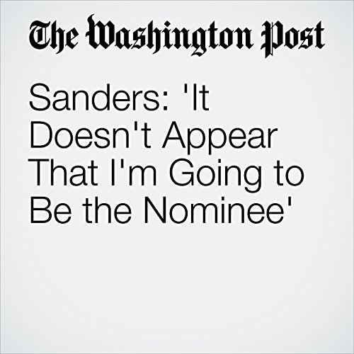 Sanders: 'It Doesn't Appear That I'm Going to Be the Nominee' cover art