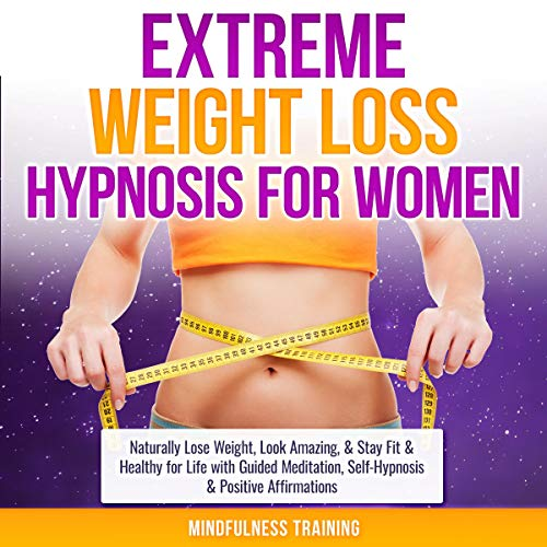 Extreme Weight Loss Hypnosis for Women: Naturally Lose Weight, Look Amazing, & Stay Fit & Healthy for Life with Guided Meditation, Self-Hypnosis & Positive Affirmations cover art