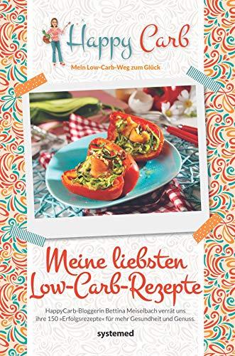 Happy Carb: Meine liebsten Low-Carb-Rezepte: Happy-Carb-Bloggerin Bettina Meiselbach verrät uns ihre 150 »Erfolgsrezepte« für mehr Gesundheit und Genuss