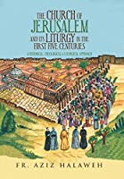 The Church of Jerusalem and Its Liturgy in the First Five Centuries: A Historical, Theological & Liturgical Approach