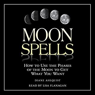 Moon Spells     How to Use the Phases of the Moon to Get What You Want              By:                                                                                                                                 Diane Ahlquist                               Narrated by:                                                                                                                                 Lisa Flanagan                      Length: 5 hrs and 40 mins     8 ratings     Overall 4.4