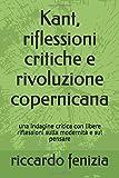 Kant, riflessioni critiche e rivoluzione copernicana: una indagine critica con libere riflessioni...