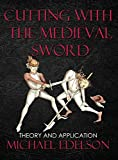 Cutting with the Medieval Sword: Theory and Application - Michael Edelson