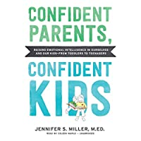 Confident Parents, Confident Kids: Raising Emotional Intelligence in Ourselves and Our Kids-from Toddlers to Teenagers