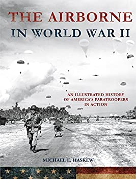The Airborne in World War II  An Illustrated History of America s Paratroopers in Action