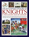 The Illustrated History of Knights and the Golden Age of Chivalry: A magnificent account of the medieval knight and the chivalric code, with over 450 ... tournaments, triumphs, courts and castles