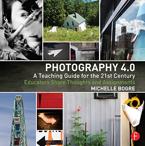 Photography 4.0: A Teaching Guide for the 21st Century: Educators Share Thoughts and Assignments (Photography Educators Series)