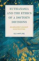 Euthanasia and the Ethics of a Doctor's Decisions: An Argument Against Assisted Dying