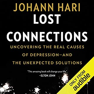 Lost Connections     Uncovering the Real Causes of Depression - and the Unexpected Solutions              Written by:                                                                                                                                 Johann Hari                               Narrated by:                                                                                                                                 Johann Hari                      Length: 9 hrs and 20 mins     224 ratings     Overall 4.8