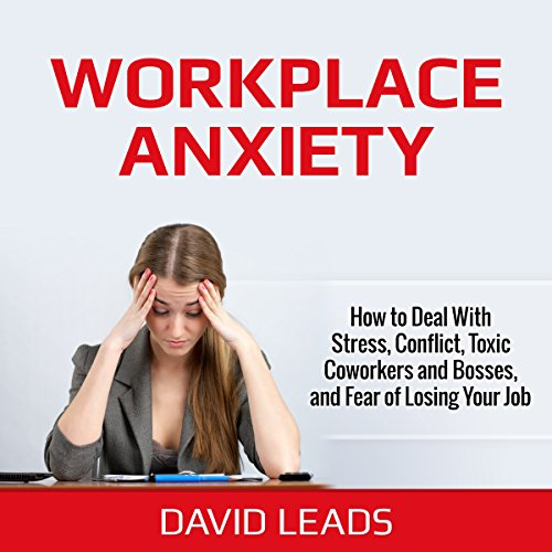 Workplace Anxiety     How to Deal With Stress, Conflict, Toxic Coworkers and Bosses, and Fear of Losing Your Job              By:                                                                                                                                 David Leads                               Narrated by:                                                                                                                                 Steve Barnes                      Length: 1 hr and 32 mins     19 ratings     Overall 3.5