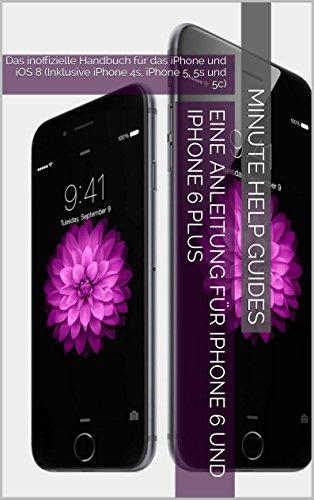 Eine Anleitung für iPhone 6 und iPhone 6 Plus: Das inoffizielle Handbuch für das iPhone und iOS 8 (Inklusive iPhone 4s, iPhone 5, 5s und 5c) (German Edition)