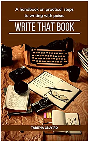 WRITE THAT BOOK: A Practical Guide to Help You Unleash Your Writing Potentials (WRITING, E-PUBLISHING, E-BOOK MARKETING WITH EASE 1) (English Edition)