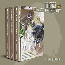 NATIVE AMERICAN HERBAL APOTHECARY: 3 books in 1: The Ultimate Encyclopedia and Herbal Remedies & Recipes Dispensatory to Help and Improve Your Wellness ... (Native American Herbal Apotecary) by [Aponi Garlow]