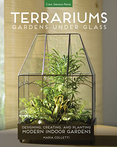 Terrariums - Gardens Under Glass: Designing, Creating, and Planting Modern Indoor Gardens (English Edition)